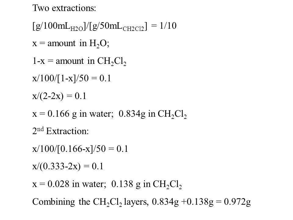 Two extractions: [g/100mLH2O]/[g/50mLCH2Cl2] = 1/10. x = amount in H2O; 1-x = amount in CH2Cl2. x/100/[1-x]/50 = 0.1.
